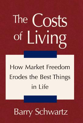 The Costs of Living: How Market Freedom Erodes the Best Things in Life - Schwartz, Barry