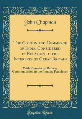 The Cotton and Commerce of India, Considered in Relation to the Interests of Great Britain: With Remarks on Railway Communication in the Bombay Presidency (Classic Reprint) - Chapman, John