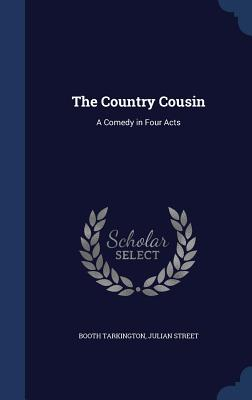The Country Cousin: A Comedy in Four Acts - Tarkington, Booth, and Street, Julian