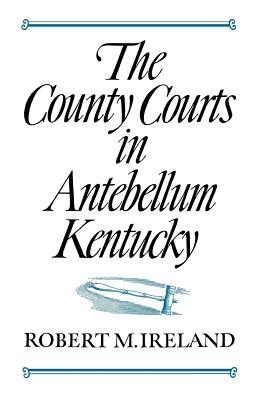 The County Courts in Antebellum Kentucky - Ireland, Robert M, Professor