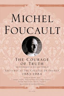 The Courage of Truth: The Government of Self and Others II: 1983-1984 - Foucault, Michel