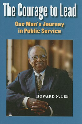 The Courage to Lead: One Man's Journey in Public Service - Lee, Howard N