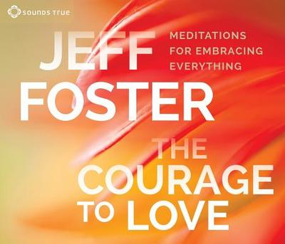 The Courage to Love: Meditations for Embracing Everything - Foster, Jeff