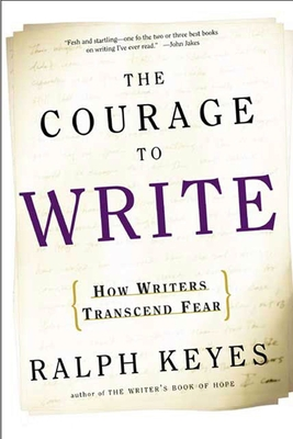 The Courage to Write: How Writers Transcend Fear - Keyes, Ralph