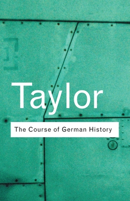 The Course of German History: A Survey of the Development of German History Since 1815 - Taylor, A J P