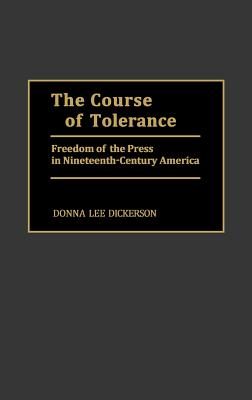 The Course of Tolerance: Freedom of the Press in Nineteenth-Century America - Dickerson, Donna Lee