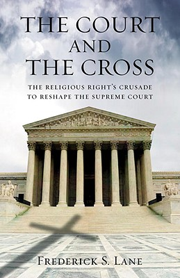 The Court and the Cross: The Religious Right's Crusade to Reshape the Supreme Court - Lane, Frederick S, III