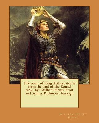 The Court of King Arthur; Stories from the Land of the Round Table. by: William Henry Frost and Sydney Richmond Burleigh - Frost, William Henry