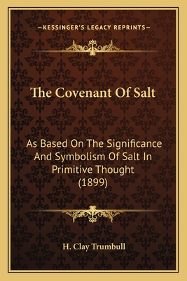 The Covenant of Salt: As Based on the Significance and Symbolism of Salt in Primitive Thought (1899) - Trumbull, Henry Clay