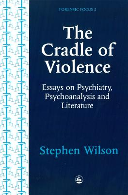 The Cradle of Violence: Essays on Psychiatry, Psychoanalysis and Literature - Wilson, Stephen
