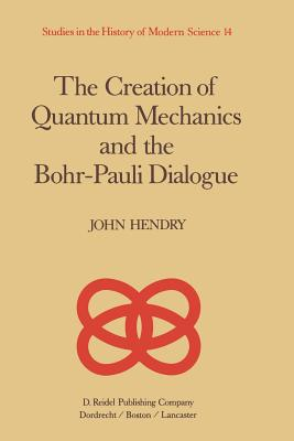 The Creation of Quantum Mechanics and the Bohr-Pauli Dialogue - Hendry, J