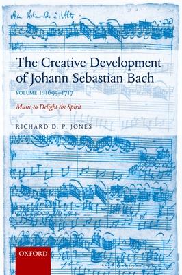 The Creative Development of Johann Sebastian Bach, Volume I: 1695-1717: Music to Delight the Spirit - Jones, Richard D. P.