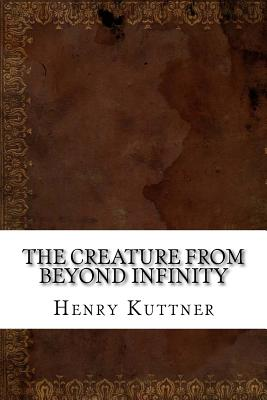 The Creature from Beyond Infinity - Kuttner, Henry