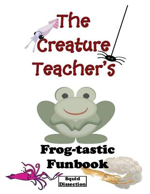 The Creature Teacher's Frog-Tastic Funbook (Squid Dissection) - Wheeler, Robyn