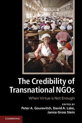 The Credibility of Transnational NGOs: When Virtue is Not Enough - Gourevitch, Peter A. (Editor), and Lake, David A. (Editor), and Gross Stein, Janice (Editor)