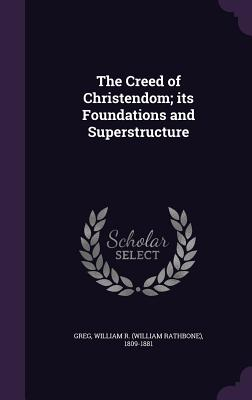 The Creed of Christendom; Its Foundations and Superstructure - Greg, William R (William Rathbone) 180 (Creator)