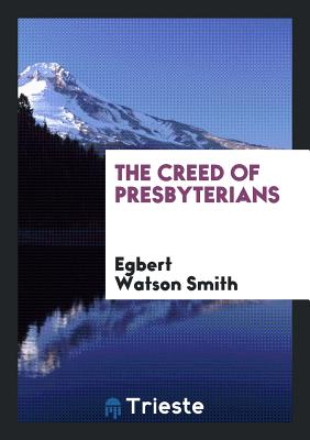 The Creed of Presbyterians - Smith, Egbert Watson