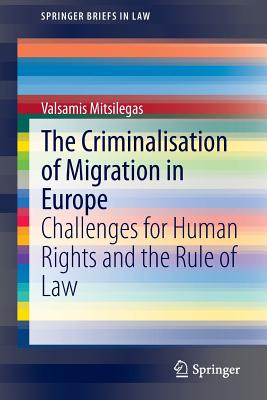 The Criminalisation of Migration in Europe: Challenges for Human Rights and the Rule of Law - Mitsilegas, Valsamis