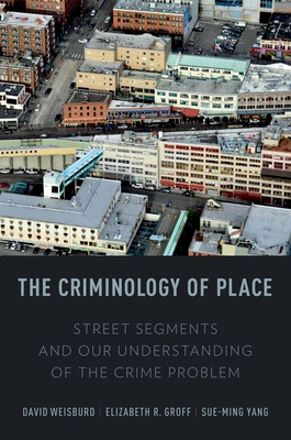 The Criminology of Place: Street Segments and Our Understanding of the Crime Problem - Weisburd, David Lee, and Groff, Elizabeth R., and Yang, Sue-Ming