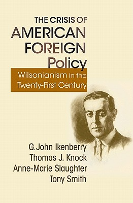 The Crisis of American Foreign Policy: Wilsonianism in the Twenty-First Century - Ikenberry, G John, and Knock, Thomas J, and Slaughter, Anne-Marie