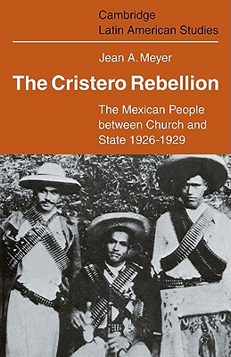 The Cristero Rebellion: The Mexican People Between Church and State 1926 1929 - Meyer, Jean A