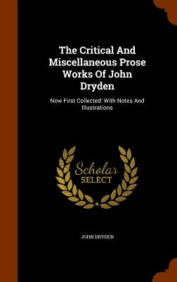 The Critical and Miscellaneous Prose Works of John Dryden: Now First Collected: With Notes and Illustrations - Dryden, John