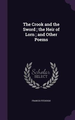 The Crook and the Sword; The Heir of Lorn; And Other Poems - Fitzhugh, Francis