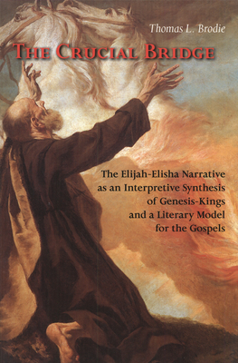 The Crucial Bridge: The Elijah-Elisha Narrative as an Interpretive Synthesis of Genesis-Kings and a Literary Model for the Gospels - Brodie, Thomas L, O.P.