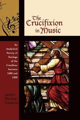 The Crucifixion in Music: An Analytical Survey of Settings of the Crucifixus Between 1680 and 1800 - Cameron, Jasmin Melissa