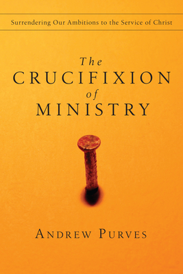 The Crucifixion of Ministry: Surrendering Our Ambitions to the Service of Christ - Purves, Andrew