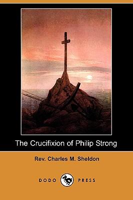 The Crucifixion of Philip Strong (Dodo Press) - Sheldon, Charles M, Rev.