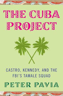 The Cuba Project: Castro, Kennedy, and the FBI's Tamale Squad - Pavia, Peter