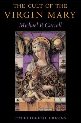 The Cult of the Virgin Mary: Psychological Origins - Carroll, Michael P, Professor