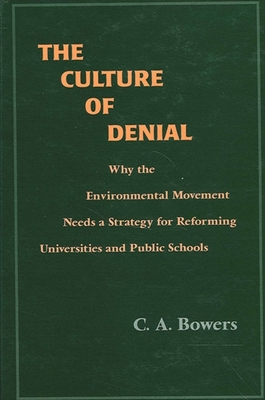 The Culture of Denial: Why the Environmental Movement Needs a Strategy for Reforming Universities and Public Schools - Bowers, C A