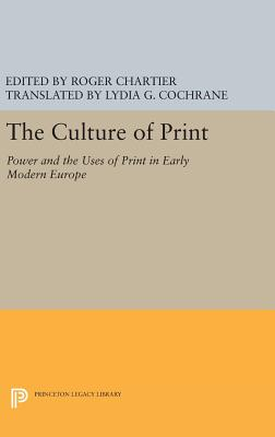 The Culture of Print: Power and the Uses of Print in Early Modern Europe - Chartier, Roger, Professor (Editor), and Cochrane, Lydia G (Translated by)