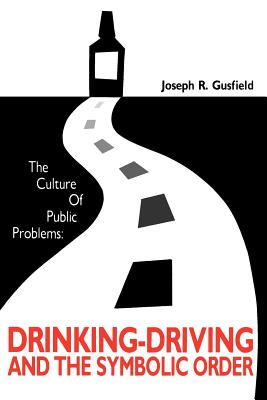 The Culture of Public Problems: Drinking-Driving and the Symbolic Order - Gusfield, Joseph R