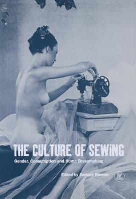 The Culture of Sewing: Gender, Consumption and Home Dressmaking - Rapport, Nigel (Editor), and Burman, Barbara (Editor), and Eicher, Joanne B (Editor)