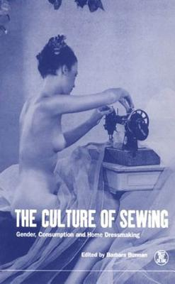 The Culture of Sewing: Gender, Consumption and Home Dressmaking - Burman, Barbara (Editor), and Eicher, Joanne B (Editor)
