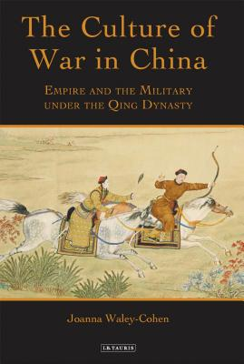 The Culture of War in China: Empire and the Military Under the Qing Dynasty - Waley-Cohen, Joanna