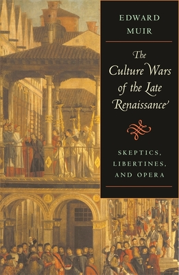 The Culture Wars of the Late Renaissance: Skeptics, Libertines, and Opera - Muir, Edward, Professor