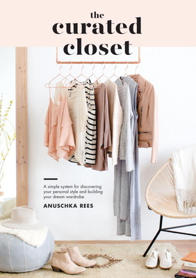 The Curated Closet: A Simple System for Discovering Your Personal Style and Building Your Dream Wardrobe - Rees, Anuschka
