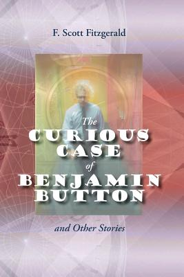 The Curious Case of Benjamin Button and Other Stories - Fitzgerald, F Scott