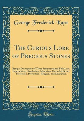 The Curious Lore of Precious Stones: Being a Description of Their Sentiments and Folk Lore, Superstitions, Symbolism, Mysticism, Use in Medicine, Protection, Prevention, Religion, and Divination (Classic Reprint) - Kunz, George Frederick