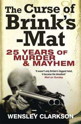 The Curse of Brink's-Mat: Twenty-five Years of Murder and Mayhem - The Inside Story of the 20th Century's Most Lucrative Armed Robbery - Clarkson, Wensley