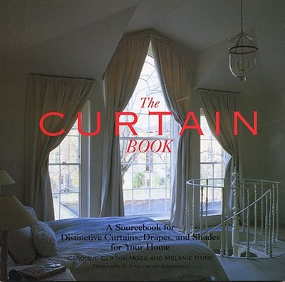 The Curtain Book: A Sourcebook for Distinctive Curtains, Drapes, and Shades for Your Home - Clifton-Mogg, Caroline, and Paine, Melanie, and von der Schulenberg, Fritz (Photographer)