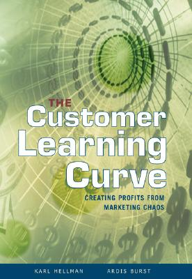 The Customer Learning Curve: Creating Profits from Marketing Chaos - Hellman, Karl, and Burst, Ardis