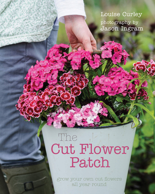 The Cut Flower Patch: Grow Your Own Cut Flowers All Year Round - Curley, Louise