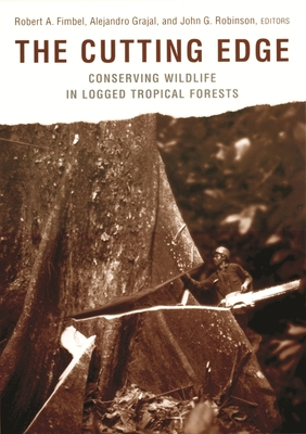 The Cutting Edge: Conserving Wildlife in Logged Tropical Forests - Fimbel, Robert A, Professor (Editor), and Robinson, John G (Editor), and Grajal, Alejandro, Professor (Editor)