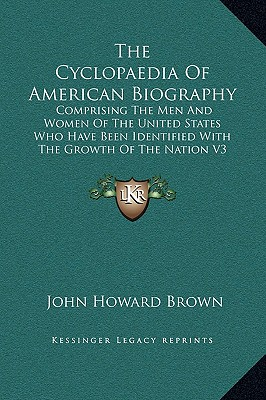 The Cyclopaedia of American Biography: Comprising the Men and Women of the United States Who Have Been Identified with the Growth of the Nation V1 - Brown, John Howard (Editor)