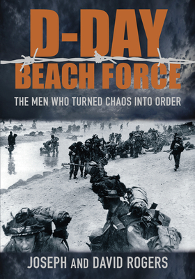 The D-Day Beach Force - Rogers, David, and Rogers, Joseph